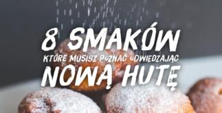 8 smaków które musisz poznać odwiedzając Nową Hutę